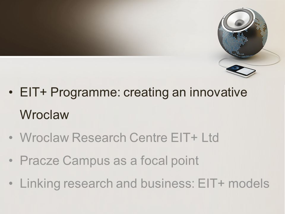 EIT+ Programme: creating an innovative Wroclaw Wroclaw Research Centre EIT+ Ltd Pracze Campus as a focal point Linking research and business: EIT+ models