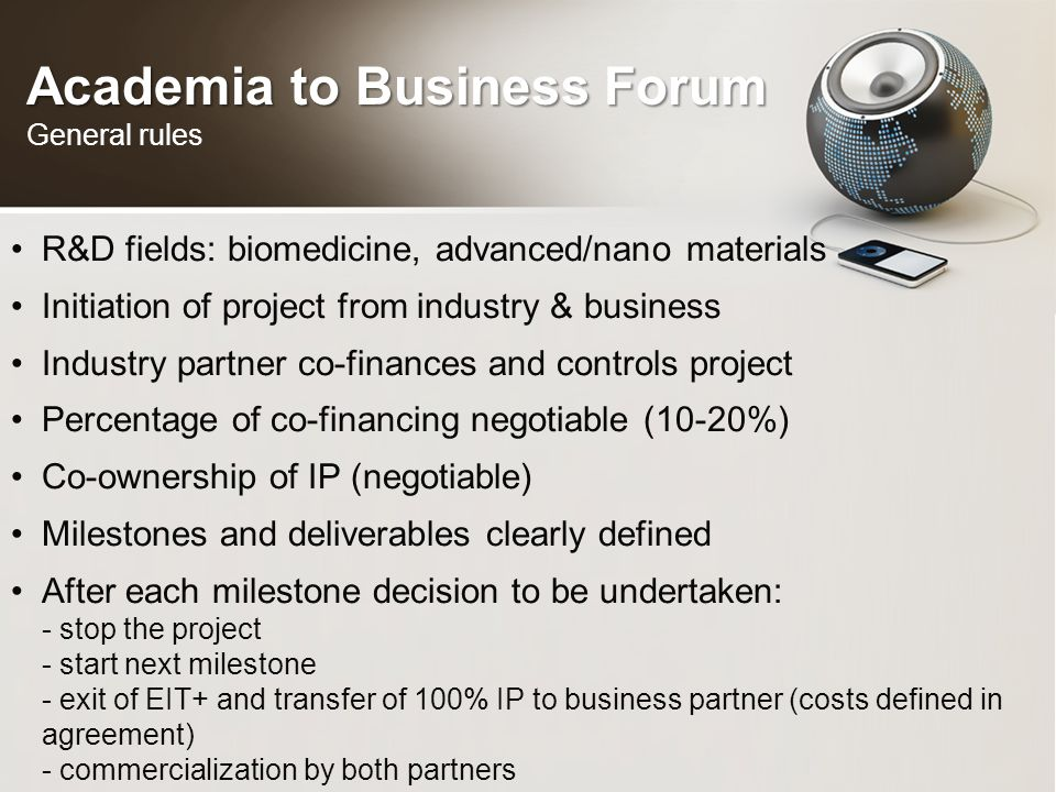 Academia to Business Forum Academia to Business Forum General rules R&D fields: biomedicine, advanced/nano materials Initiation of project from industry & business Industry partner co-finances and controls project Percentage of co-financing negotiable (10-20%) Co-ownership of IP (negotiable) Milestones and deliverables clearly defined After each milestone decision to be undertaken: - stop the project - start next milestone - exit of EIT+ and transfer of 100% IP to business partner (costs defined in agreement) - commercialization by both partners