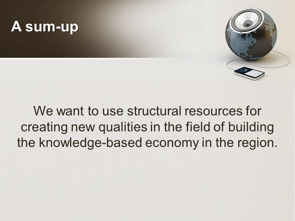 A sum-up We want to use structural resources for creating new qualities in the field of building the knowledge-based economy in the region.