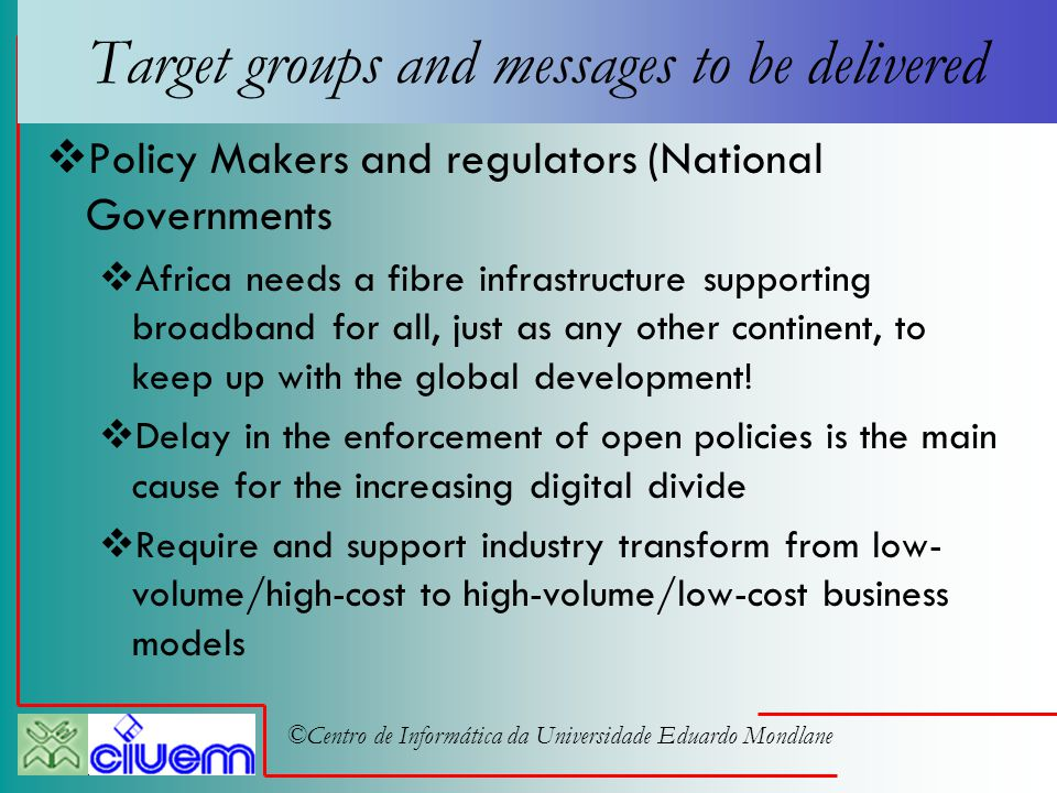 ©Centro de Informática da Universidade Eduardo Mondlane Target groups and messages to be delivered  Policy Makers and regulators (National Governments  Africa needs a fibre infrastructure supporting broadband for all, just as any other continent, to keep up with the global development.