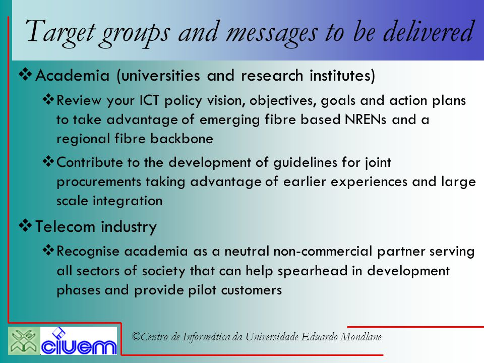 ©Centro de Informática da Universidade Eduardo Mondlane Target groups and messages to be delivered  Academia (universities and research institutes)  Review your ICT policy vision, objectives, goals and action plans to take advantage of emerging fibre based NRENs and a regional fibre backbone  Contribute to the development of guidelines for joint procurements taking advantage of earlier experiences and large scale integration  Telecom industry  Recognise academia as a neutral non-commercial partner serving all sectors of society that can help spearhead in development phases and provide pilot customers