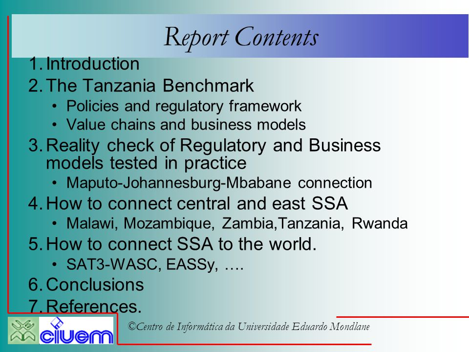 ©Centro de Informática da Universidade Eduardo Mondlane Report Contents 1.Introduction 2.The Tanzania Benchmark Policies and regulatory framework Value chains and business models 3.Reality check of Regulatory and Business models tested in practice Maputo-Johannesburg-Mbabane connection 4.How to connect central and east SSA Malawi, Mozambique, Zambia,Tanzania, Rwanda 5.How to connect SSA to the world.