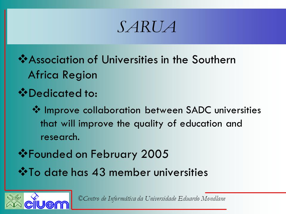 ©Centro de Informática da Universidade Eduardo Mondlane SARUA  Association of Universities in the Southern Africa Region  Dedicated to:  Improve collaboration between SADC universities that will improve the quality of education and research.