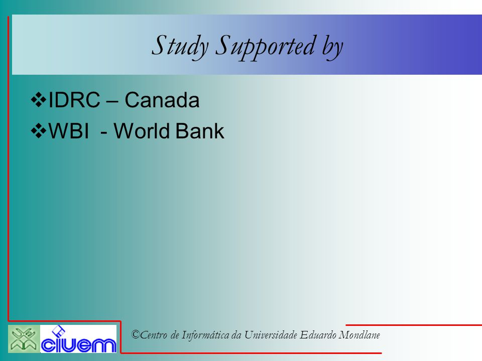 ©Centro de Informática da Universidade Eduardo Mondlane Study Supported by  IDRC – Canada  WBI - World Bank