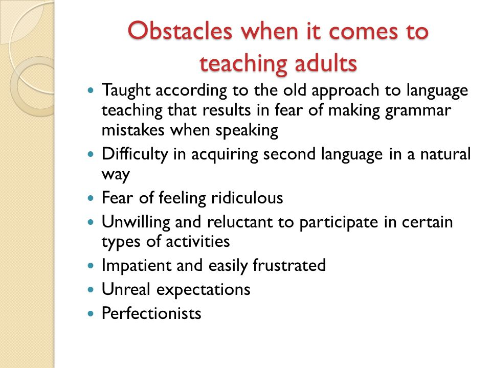 Obstacles when it comes to teaching adults Taught according to the old approach to language teaching that results in fear of making grammar mistakes w