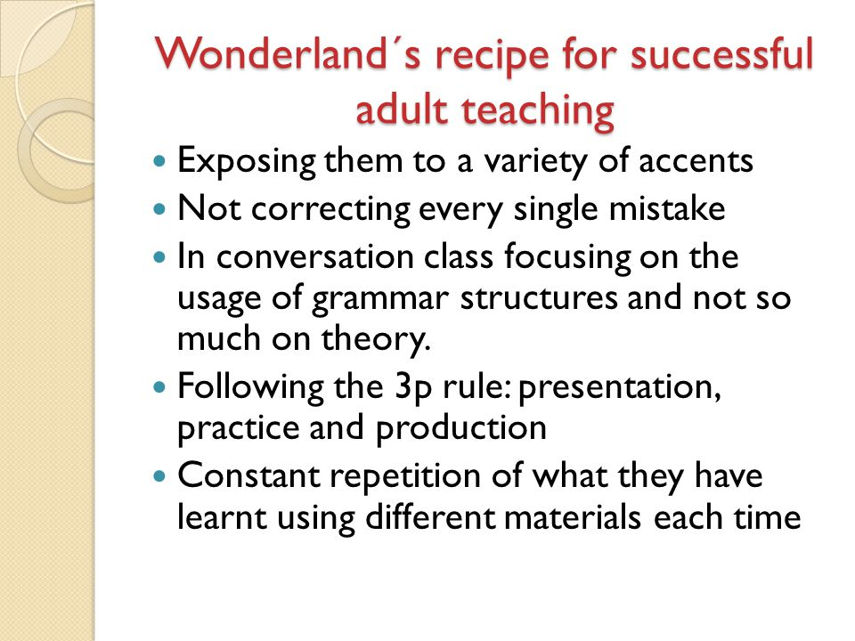 Wonderland´s recipe for successful adult teaching Exposing them to a variety of accents Not correcting every single mistake In conversation class focu