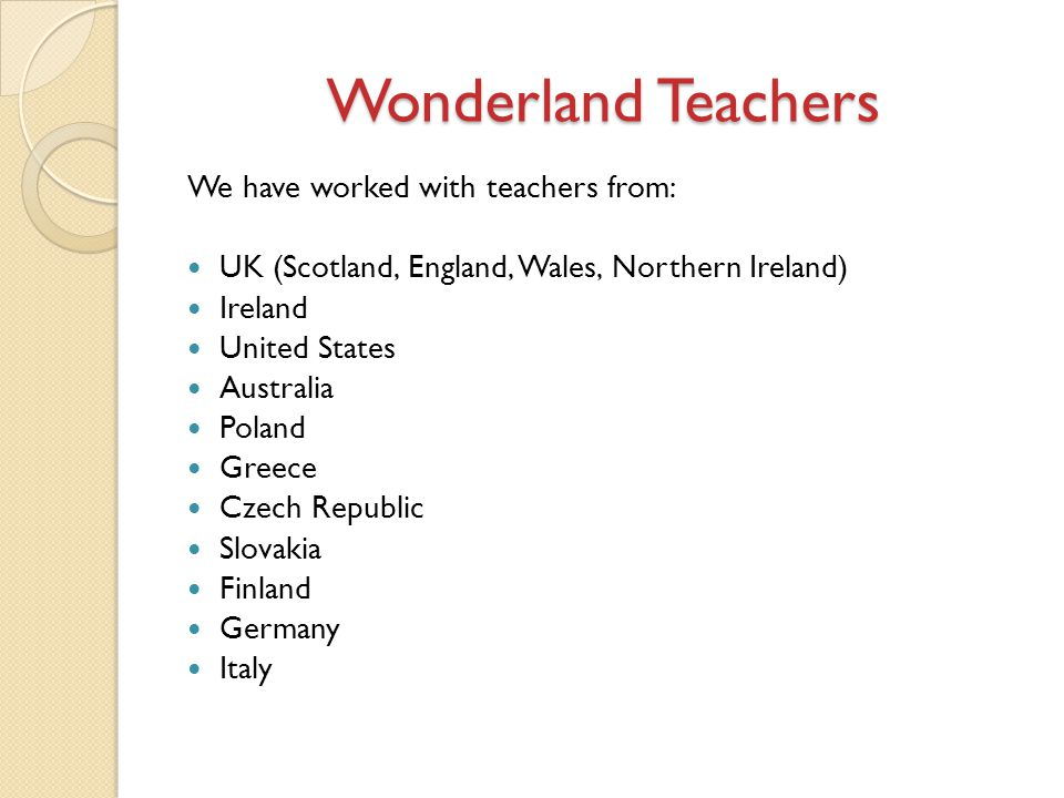 Wonderland Teachers We have worked with teachers from: UK (Scotland, England, Wales, Northern Ireland) Ireland United States Australia Poland Greece Czech Republic Slovakia Finland Germany Italy