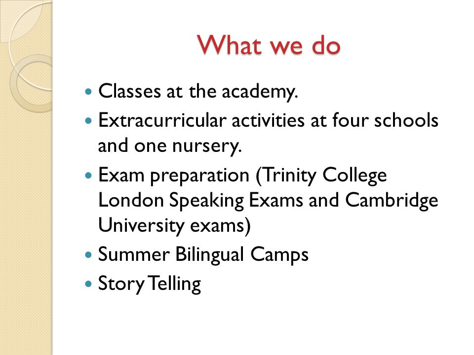 What we do Classes at the academy. Extracurricular activities at four schools and one nursery. Exam preparation (Trinity College London Speaking Exams