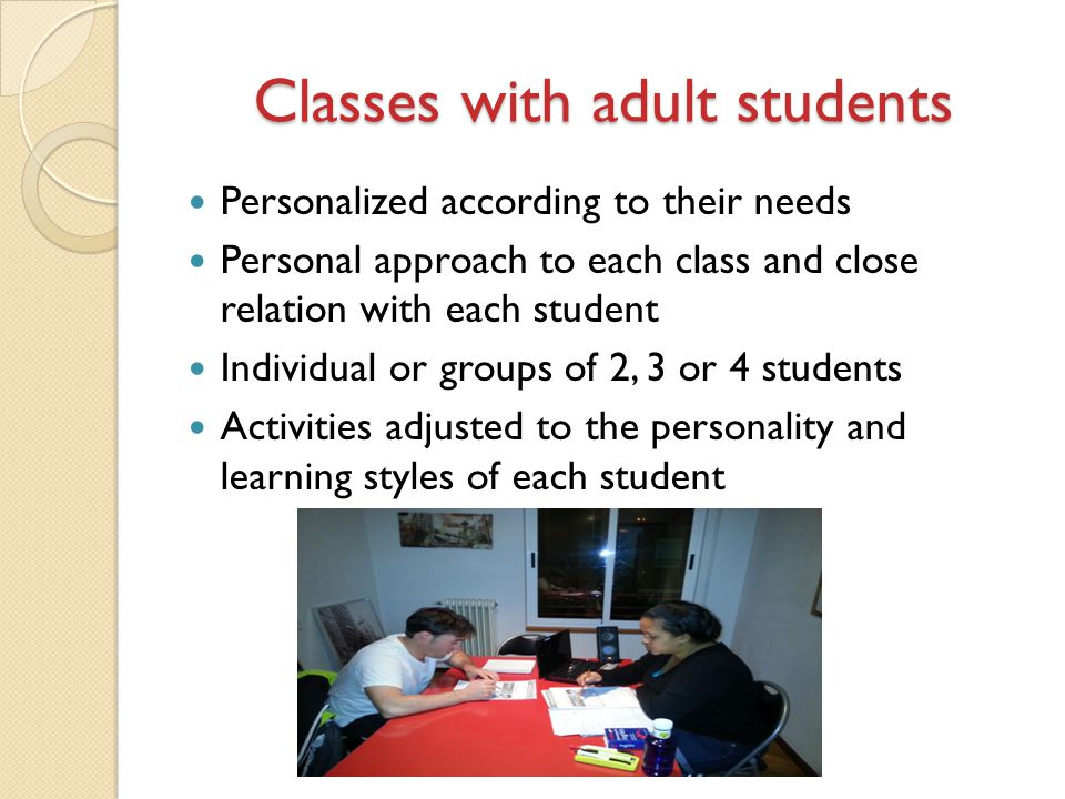 Classes with adult students Personalized according to their needs Personal approach to each class and close relation with each student Individual or groups of 2, 3 or 4 students Activities adjusted to the personality and learning styles of each student