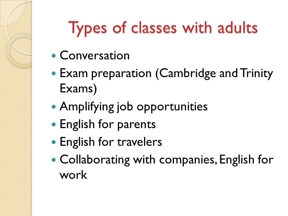 Types of classes with adults Conversation Exam preparation (Cambridge and Trinity Exams) Amplifying job opportunities English for parents English for travelers Collaborating with companies, English for work