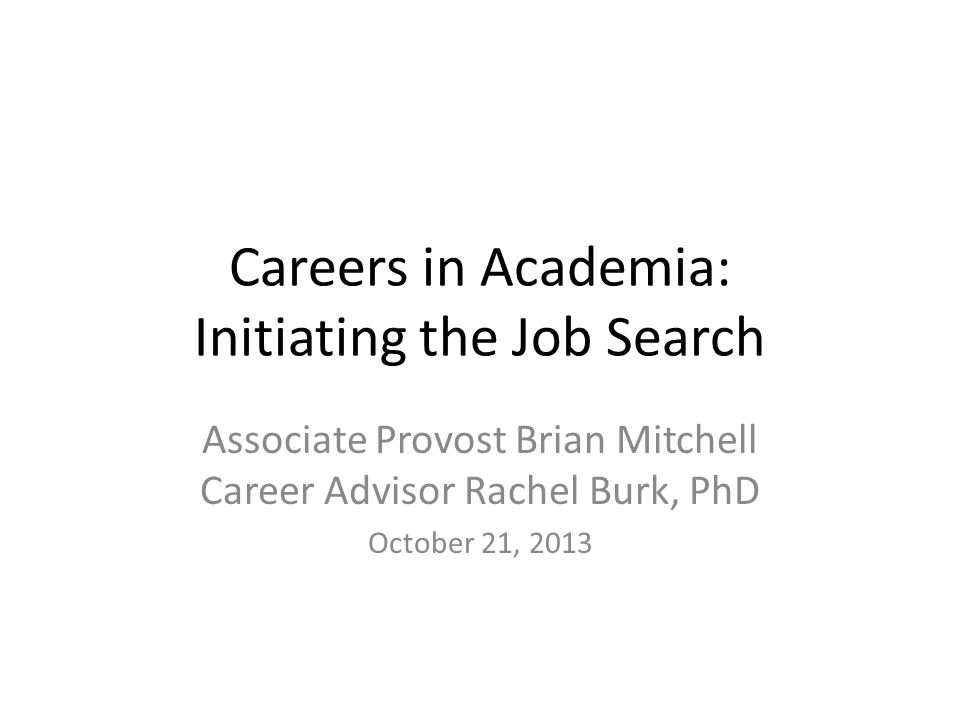 Careers in Academia: Initiating the Job Search Associate Provost Brian Mitchell Career Advisor Rachel Burk, PhD October 21, 2013