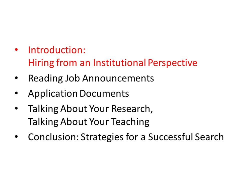 Introduction: Hiring from an Institutional Perspective Reading Job Announcements Application Documents Talking About Your Research, Talking About Your Teaching Conclusion: Strategies for a Successful Search