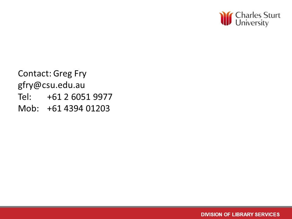 DIVISION OF LIBRARY SERVICES Contact: Greg Fry gfry@csu.edu.au Tel: +61 2 6051 9977 Mob:+61 4394 01203