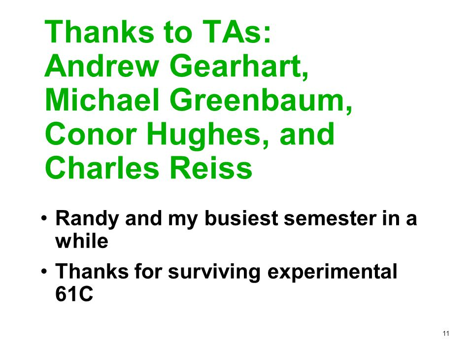 11 Thanks to TAs: Andrew Gearhart, Michael Greenbaum, Conor Hughes, and Charles Reiss Randy and my busiest semester in a while Thanks for surviving experimental 61C