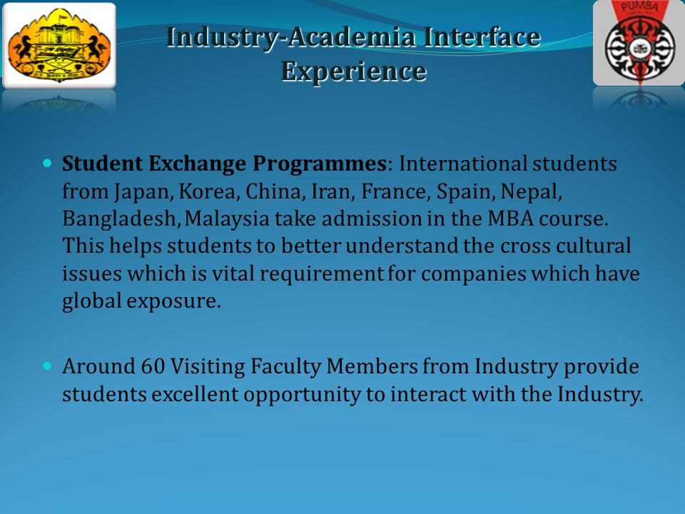 Student Exchange Programmes: International students from Japan, Korea, China, Iran, France, Spain, Nepal, Bangladesh, Malaysia take admission in the MBA course.