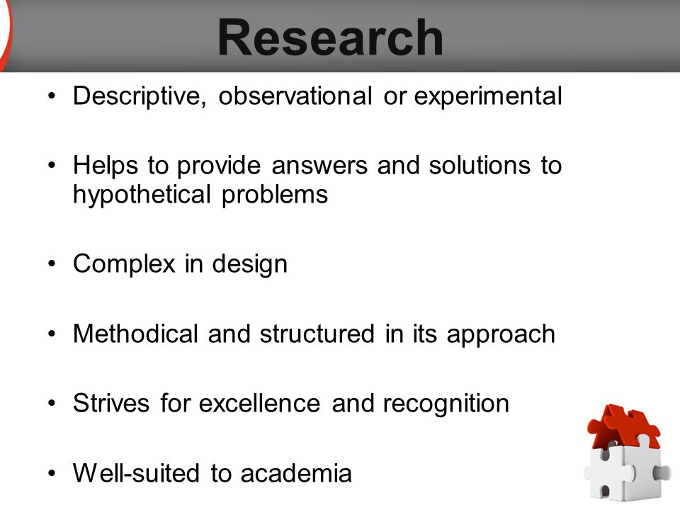 Descriptive, observational or experimental Helps to provide answers and solutions to hypothetical problems Complex in design Methodical and structured in its approach Strives for excellence and recognition Well-suited to academia Research