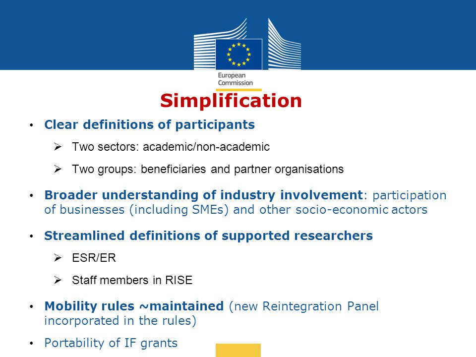 Simplification Clear definitions of participants  Two sectors: academic/non-academic  Two groups: beneficiaries and partner organisations Broader understanding of industry involvement: participation of businesses (including SMEs) and other socio-economic actors Streamlined definitions of supported researchers  ESR/ER  Staff members in RISE Mobility rules ~maintained (new Reintegration Panel incorporated in the rules) Portability of IF grants