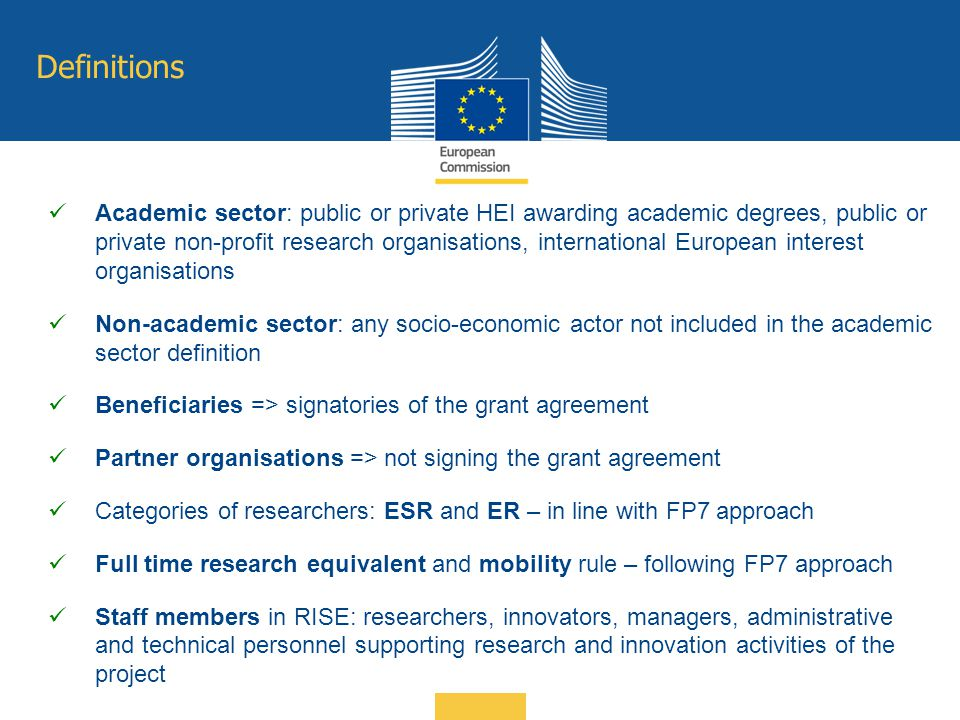 Definitions Academic sector: public or private HEI awarding academic degrees, public or private non-profit research organisations, international European interest organisations Non-academic sector: any socio-economic actor not included in the academic sector definition Beneficiaries => signatories of the grant agreement Partner organisations => not signing the grant agreement Categories of researchers: ESR and ER – in line with FP7 approach Full time research equivalent and mobility rule – following FP7 approach Staff members in RISE: researchers, innovators, managers, administrative and technical personnel supporting research and innovation activities of the project