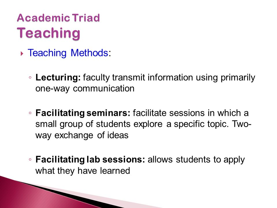  Teaching Methods: ◦ Lecturing: faculty transmit information using primarily one-way communication ◦ Facilitating seminars: facilitate sessions in which a small group of students explore a specific topic.
