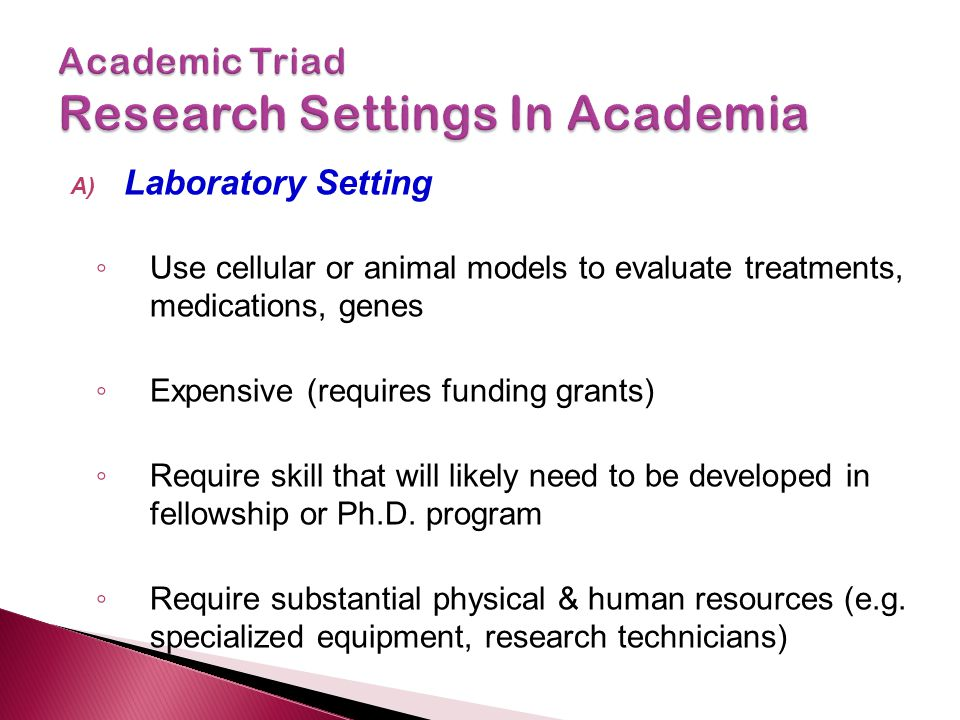 A) Laboratory Setting ◦ Use cellular or animal models to evaluate treatments, medications, genes ◦ Expensive (requires funding grants) ◦ Require skill that will likely need to be developed in fellowship or Ph.D.