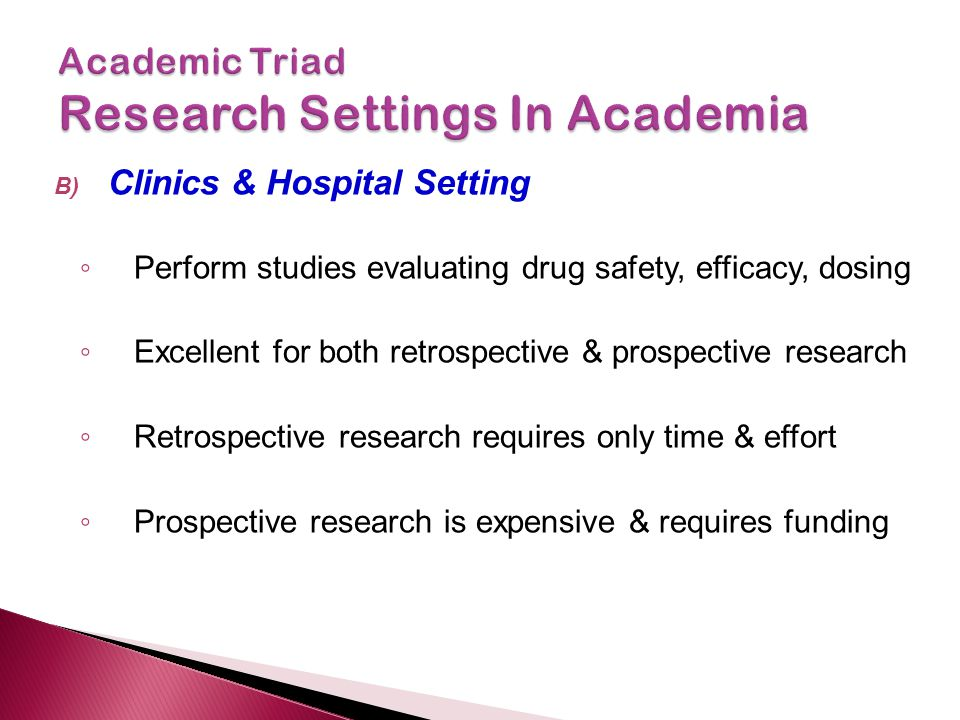 B) Clinics & Hospital Setting ◦ Perform studies evaluating drug safety, efficacy, dosing ◦ Excellent for both retrospective & prospective research ◦ Retrospective research requires only time & effort ◦ Prospective research is expensive & requires funding