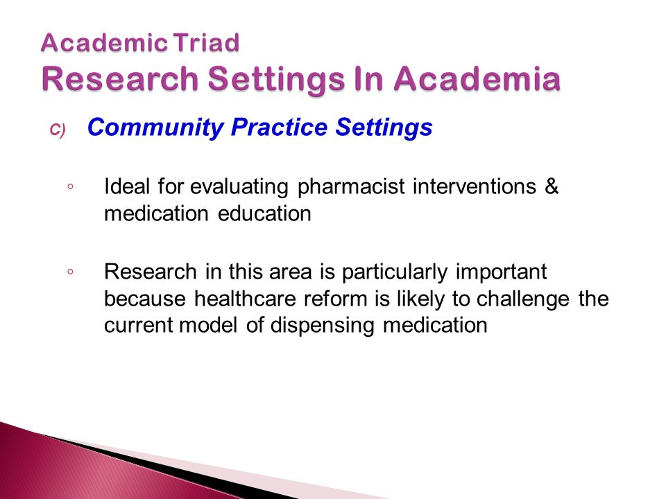 C) Community Practice Settings ◦ Ideal for evaluating pharmacist interventions & medication education ◦ Research in this area is particularly important because healthcare reform is likely to challenge the current model of dispensing medication