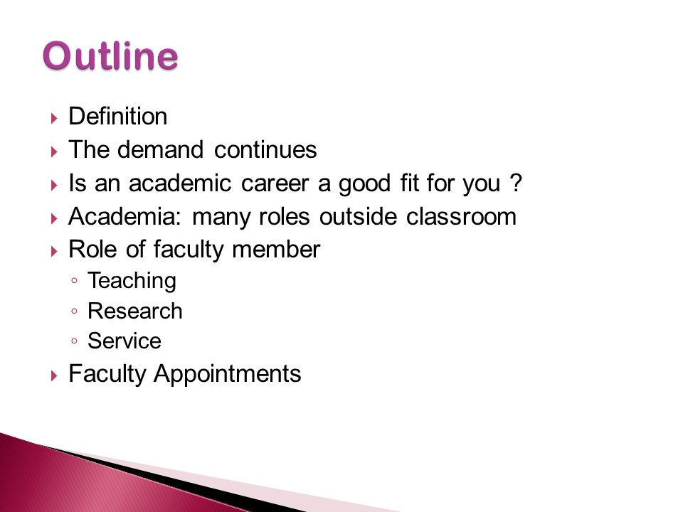  Definition  The demand continues  Is an academic career a good fit for you ?  Academia: many roles outside classroom  Role of faculty member ◦ T