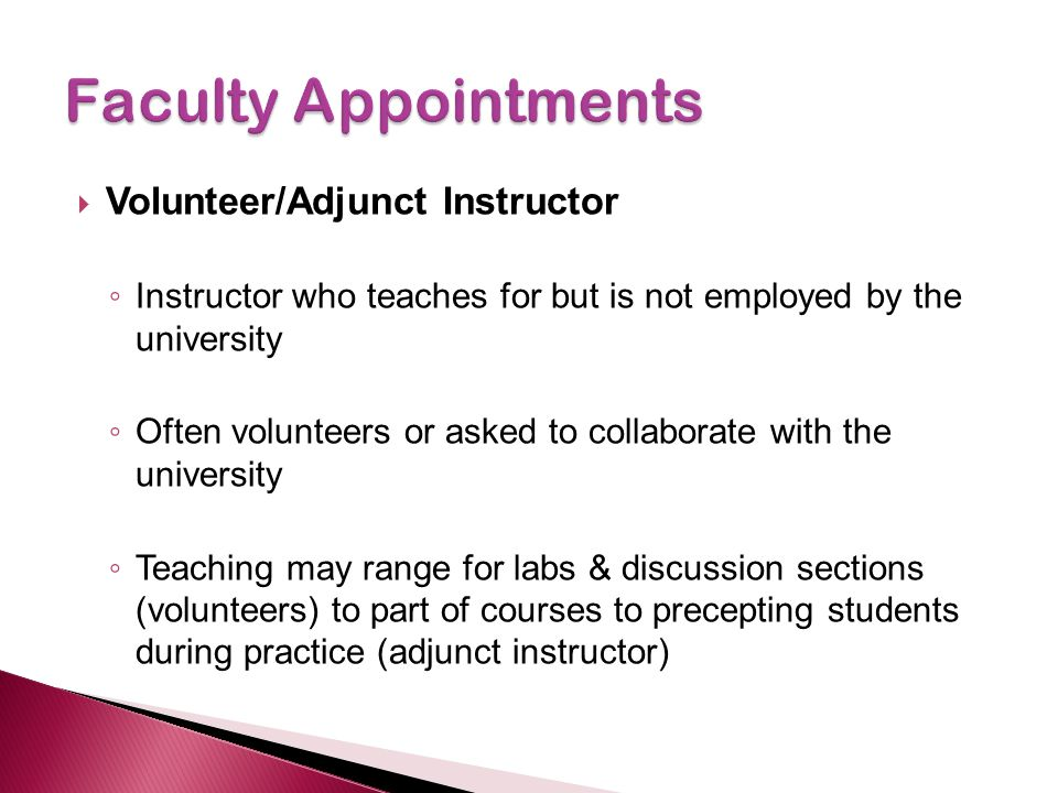 Volunteer/Adjunct Instructor ◦ Instructor who teaches for but is not employed by the university ◦ Often volunteers or asked to collaborate with the