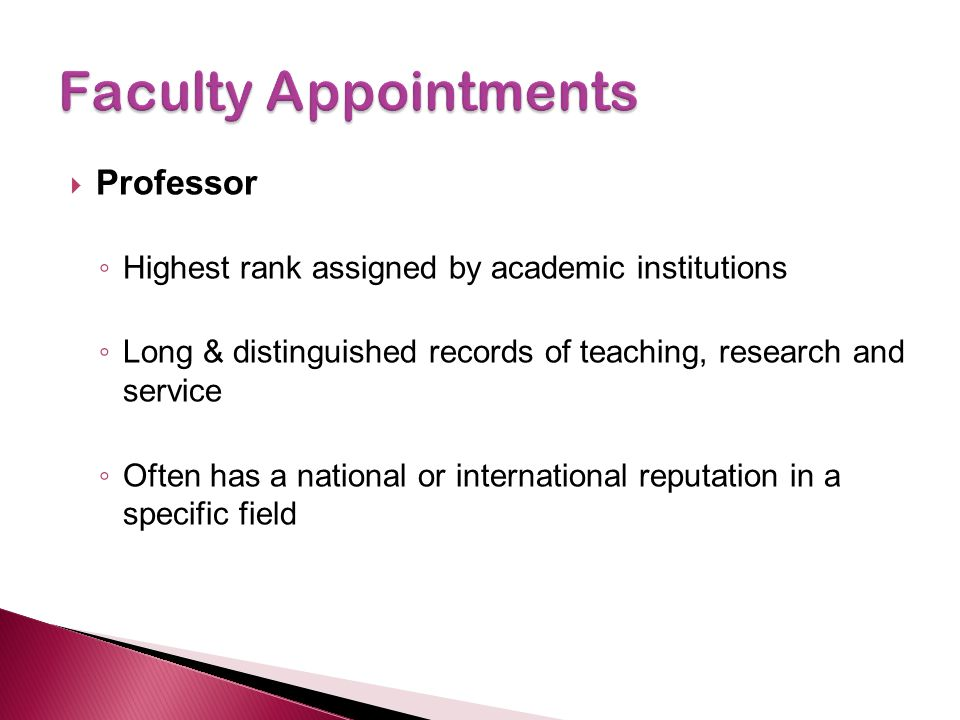  Professor ◦ Highest rank assigned by academic institutions ◦ Long & distinguished records of teaching, research and service ◦ Often has a national o