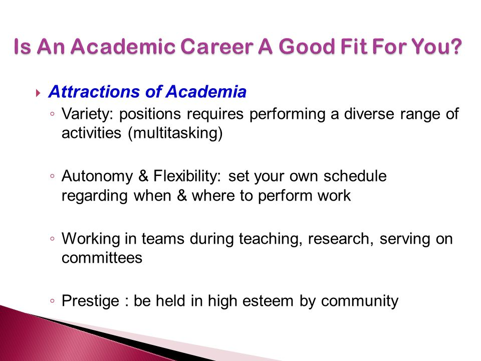  Attractions of Academia ◦ Variety: positions requires performing a diverse range of activities (multitasking) ◦ Autonomy & Flexibility: set your own