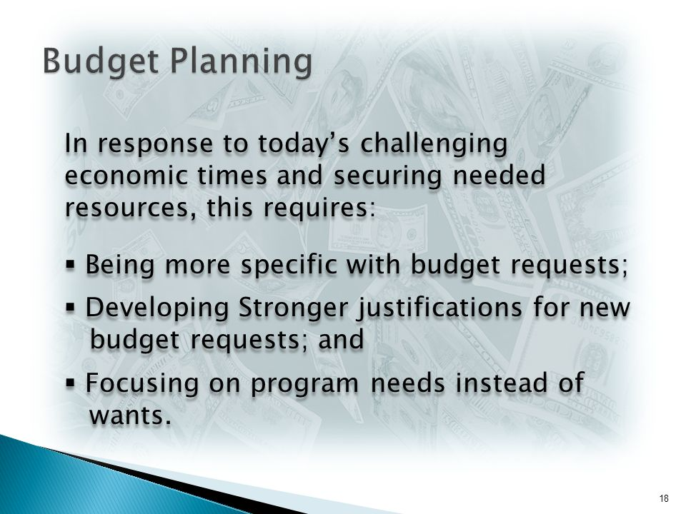 In response to today's challenging economic times and securing needed resources, this requires:  Being more specific with budget requests;  Developing Stronger justifications for new budget requests; and  Focusing on program needs instead of wants.