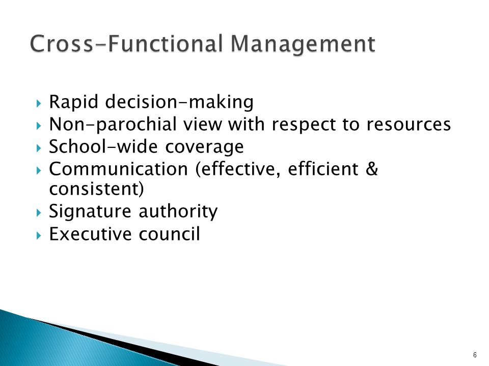  Rapid decision-making  Non-parochial view with respect to resources  School-wide coverage  Communication (effective, efficient & consistent)  Signature authority  Executive council 6
