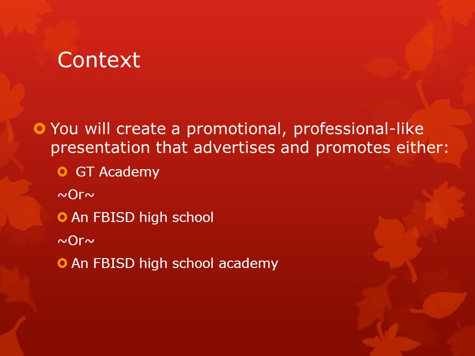 Context  You will create a promotional, professional-like presentation that advertises and promotes either:  GT Academy ~Or~  An FBISD high school ~Or~  An FBISD high school academy
