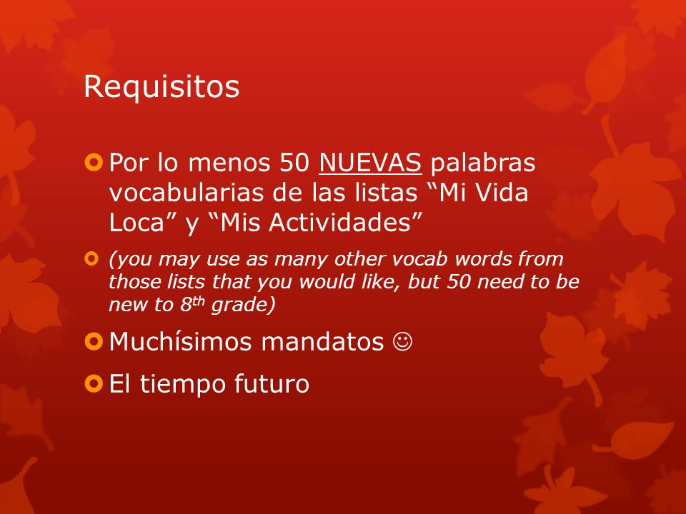 Requisitos  Por lo menos 50 NUEVAS palabras vocabularias de las listas Mi Vida Loca y Mis Actividades  (you may use as many other vocab words from those lists that you would like, but 50 need to be new to 8 th grade)  Muchísimos mandatos  El tiempo futuro