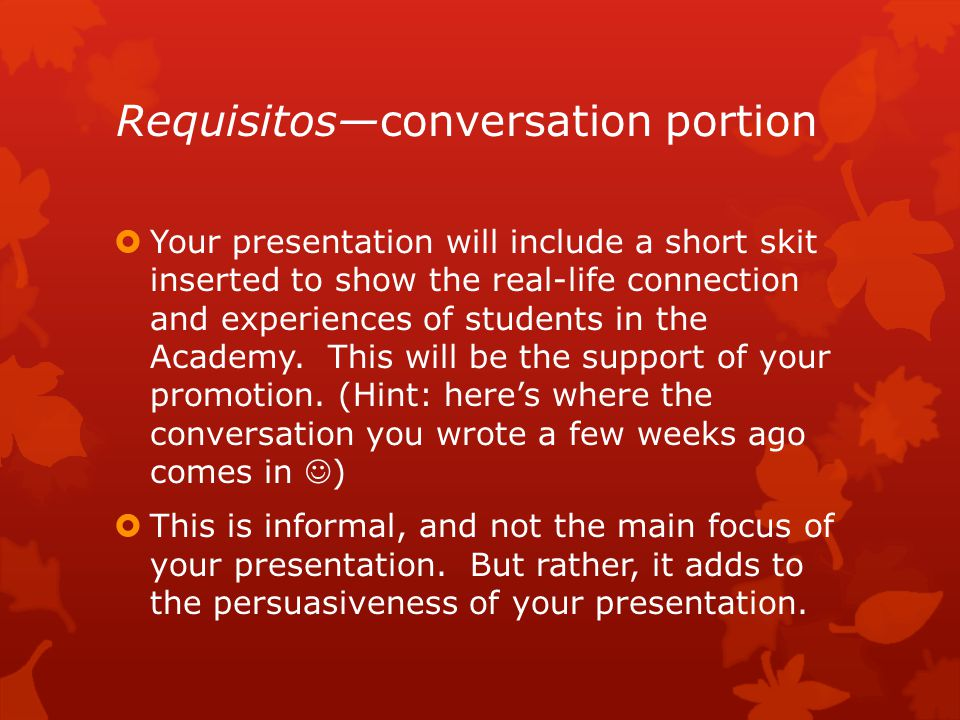 Requisitos—conversation portion  Your presentation will include a short skit inserted to show the real-life connection and experiences of students in the Academy.