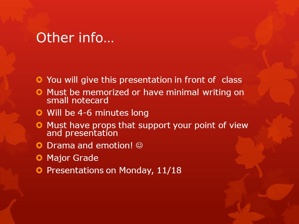 Other info…  You will give this presentation in front of class  Must be memorized or have minimal writing on small notecard  Will be 4-6 minutes long  Must have props that support your point of view and presentation  Drama and emotion.