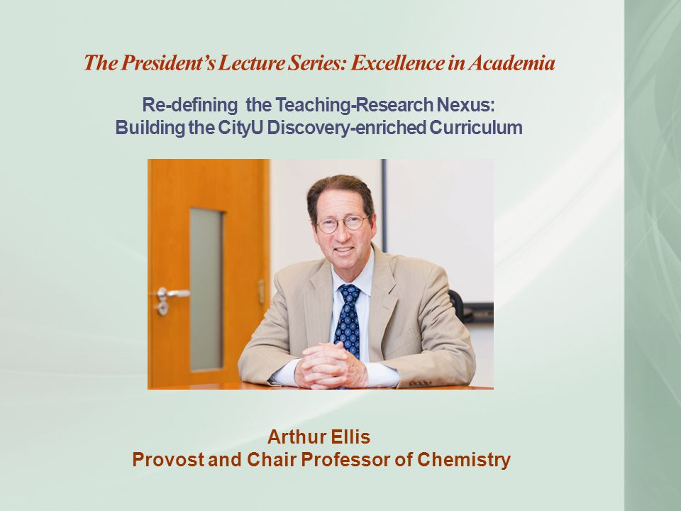 The President's Lecture Series: Excellence in Academia Re-defining the Teaching-Research Nexus: Building the CityU Discovery-enriched Curriculum Arthur Ellis Provost and Chair Professor of Chemistry