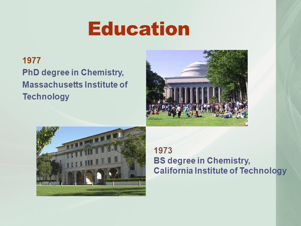 Education 1977 PhD degree in Chemistry, Massachusetts Institute of Technology 1973 BS degree in Chemistry, California Institute of Technology