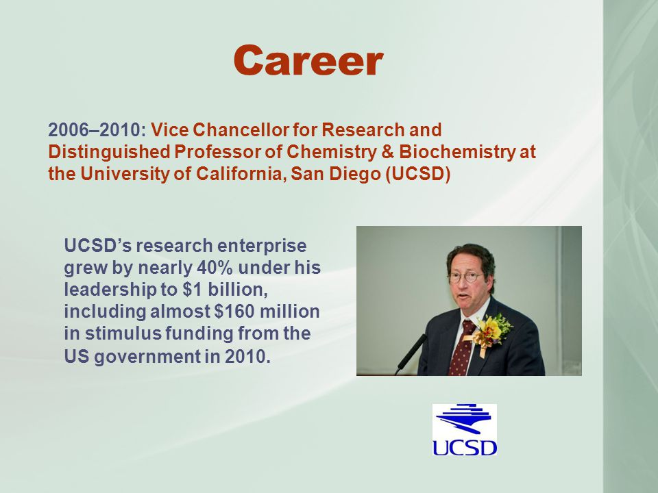 2006–2010: Vice Chancellor for Research and Distinguished Professor of Chemistry & Biochemistry at the University of California, San Diego (UCSD) Career UCSD's research enterprise grew by nearly 40% under his leadership to $1 billion, including almost $160 million in stimulus funding from the US government in 2010.
