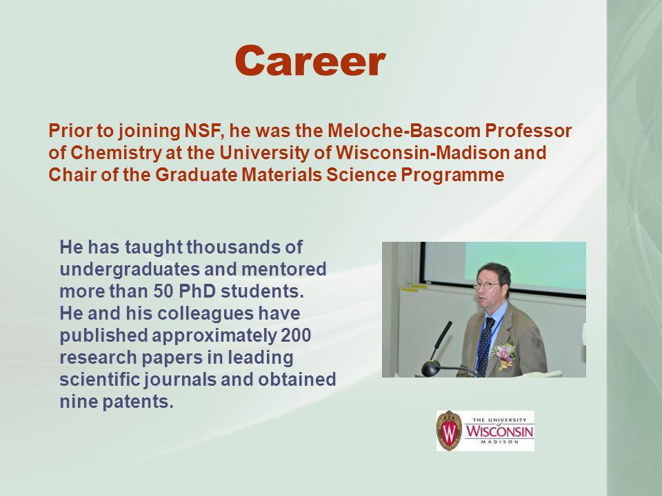 Career Prior to joining NSF, he was the Meloche-Bascom Professor of Chemistry at the University of Wisconsin-Madison and Chair of the Graduate Materials Science Programme He has taught thousands of undergraduates and mentored more than 50 PhD students.