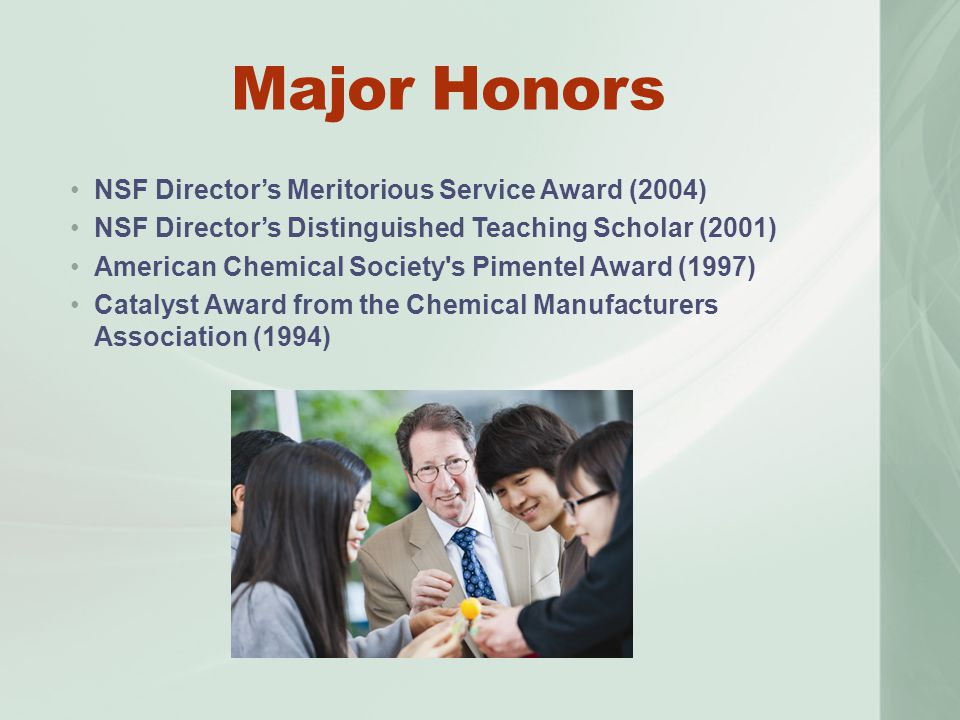 Major Honors NSF Director's Meritorious Service Award (2004) NSF Director's Distinguished Teaching Scholar (2001) American Chemical Society s Pimentel Award (1997) Catalyst Award from the Chemical Manufacturers Association (1994)