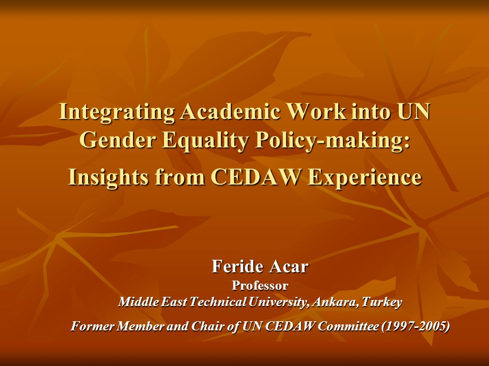 Integrating Academic Work into UN Gender Equality Policy-making: Insights from CEDAW Experience Feride Acar Professor Middle East Technical University, Ankara, Turkey Former Member and Chair of UN CEDAW Committee (1997-2005)