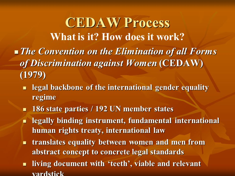 The Convention on the Elimination of all Forms of Discrimination against Women (CEDAW) (1979) The Convention on the Elimination of all Forms of Discrimination against Women (CEDAW) (1979) legal backbone of the international gender equality regime legal backbone of the international gender equality regime 186 state parties / 192 UN member states 186 state parties / 192 UN member states legally binding instrument, fundamental international human rights treaty, international law legally binding instrument, fundamental international human rights treaty, international law translates equality between women and men from abstract concept to concrete legal standards translates equality between women and men from abstract concept to concrete legal standards living document with 'teeth', viable and relevant yardstick living document with 'teeth', viable and relevant yardstick CEDAW Process What is it.