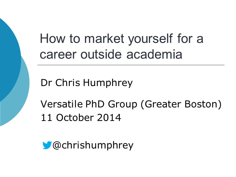 How to market yourself for a career outside academia Dr Chris Humphrey Versatile PhD Group (Greater Boston) 11 October 2014 @chrishumphrey