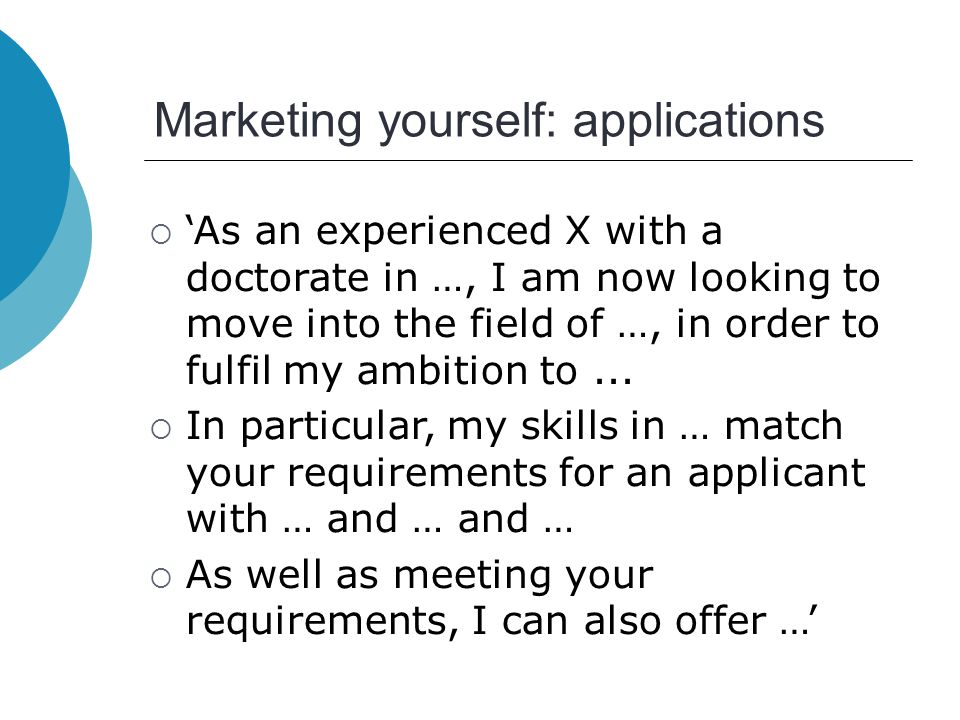 Marketing yourself: applications  'As an experienced X with a doctorate in …, I am now looking to move into the field of …, in order to fulfil my ambition to...