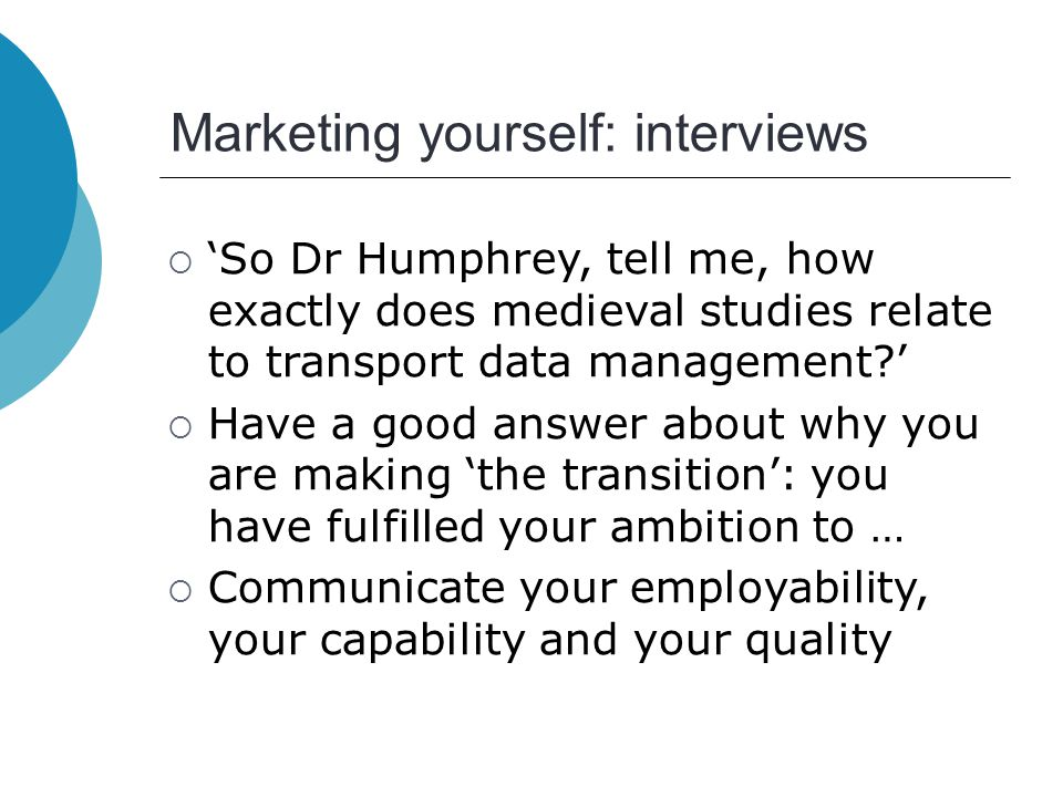 Marketing yourself: interviews  'So Dr Humphrey, tell me, how exactly does medieval studies relate to transport data management '  Have a good answer about why you are making 'the transition': you have fulfilled your ambition to …  Communicate your employability, your capability and your quality