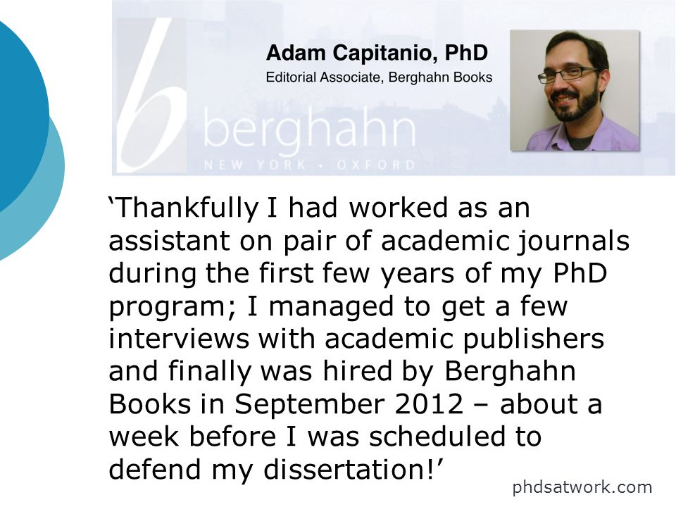 'Thankfully I had worked as an assistant on pair of academic journals during the first few years of my PhD program; I managed to get a few interviews with academic publishers and finally was hired by Berghahn Books in September 2012 – about a week before I was scheduled to defend my dissertation!' phdsatwork.com
