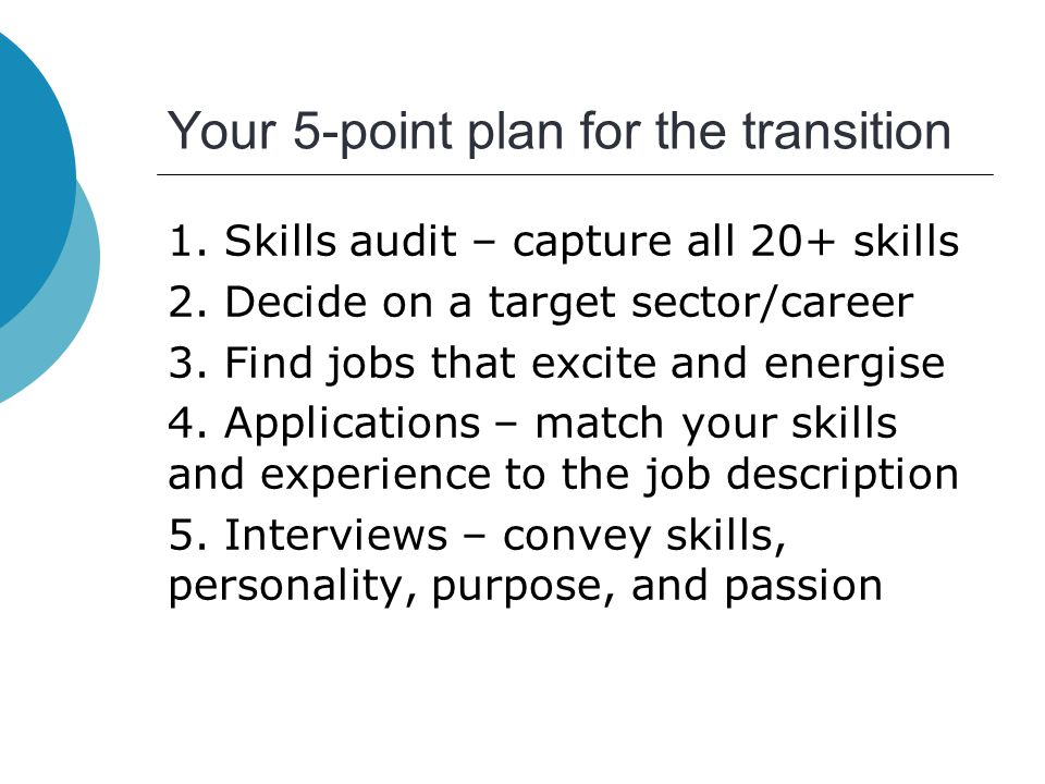 Your 5-point plan for the transition 1. Skills audit – capture all 20+ skills 2. Decide on a target sector/career 3. Find jobs that excite and energis