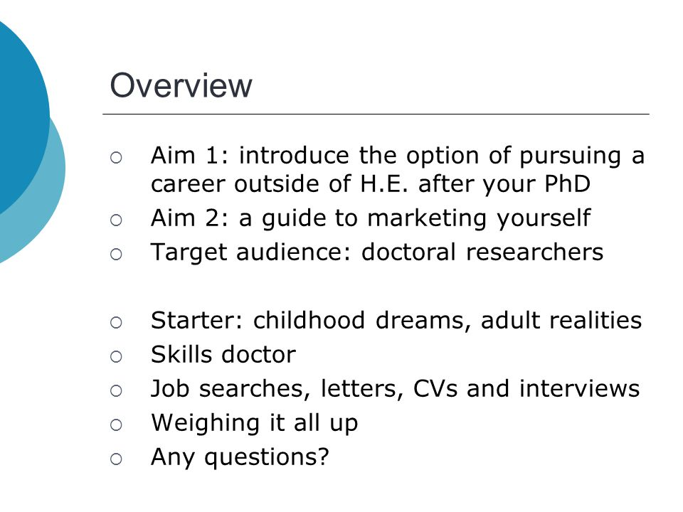 Overview  Aim 1: introduce the option of pursuing a career outside of H.E. after your PhD  Aim 2: a guide to marketing yourself  Target audience: d