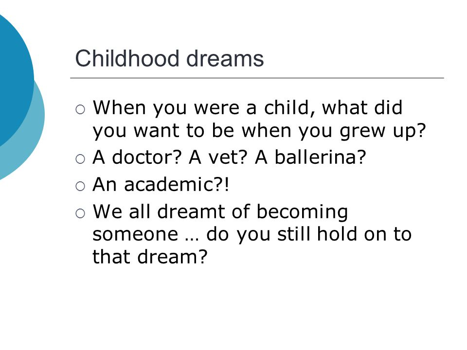 Childhood dreams  When you were a child, what did you want to be when you grew up?  A doctor? A vet? A ballerina?  An academic?!  We all dreamt of